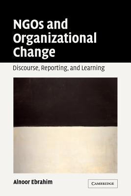 Ngos and Organizational Change: Discourse, Reporting, and Learning - Ebrahim, Alnoor