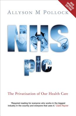 NHS plc: The Privatisation of Our Health Care - Pollock, Alysson M
