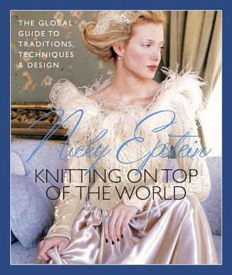 Nicky Epstein's Knitting on Top of the World: The Global Guide to Traditions, Techniques & Design - Epstein, Nicky