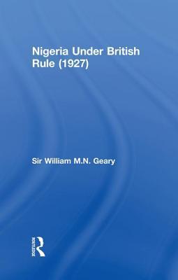 Nigeria Under British Rule (1927) - Geary, William M N, Sir