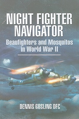 Night Fighter Navigator: Beaufighters and Mosquitos in WWII - Gosling, Dennis