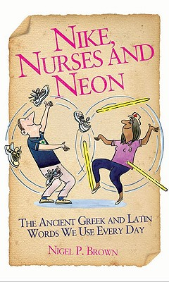 Nike, Nurses and Neon: The Ancient Greek and Latin Words We Use Every Day - Brown, Nigel P