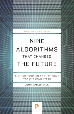 Nine Algorithms That Changed the Future: The Ingenious Ideas That Drive Today's Computers - Maccormick, John