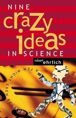Nine Crazy Ideas in Science: A Few Might Even Be True - Ehrlich, Robert