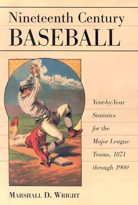 Nineteenth Century Baseball: Year-By-Year Statistics for the Major League Teams, 1871 Through 1900 - Wright, Marshall D