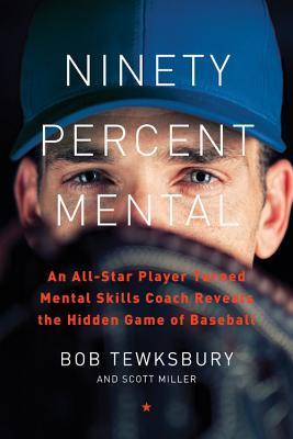 Ninety Percent Mental: An All-Star Player Turned Mental Skills Coach Reveals the Hidden Game of Baseball - Tewksbury, Bob, and Miller, Scott, Dr.
