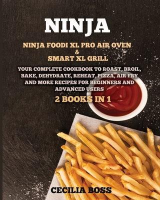 Ninja: 2 BOOKS IN 1: Ninja Foodi XL Pro Air Oven & Smart XL Grill. Your Complete Cookbook to Roast, Broil, Bake, Dehydrate, Reheat, Pizza, Air Fry and More Recipes for Beginners and Advanced Users - Boss, Cecilia
