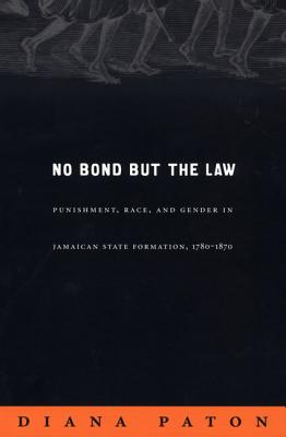 No Bond But the Law: Punishment, Race, and Gender in Jamaican State Formation, 1780-1870 - Paton, Diana, Dr.