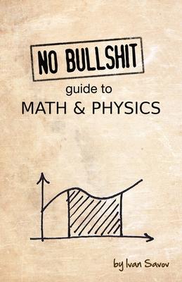 No Bullshit Guide to Math and Physics - Savov, Ivan