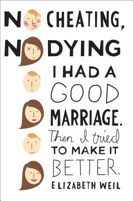 No Cheating, No Dying: I Had a Good Marriage. Then I Tried to Make It Better. - Weil, Elizabeth
