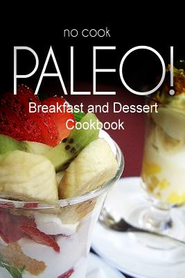 No-Cook Paleo! - Breakfast and Dessert Cookbook: Ultimate Caveman Cookbook Series, Perfect Companion for a Low Carb Lifestyle, and Raw Diet Food Lifestyle - Ben Plus Publishing No-Cook Paleo Series