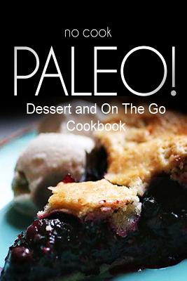 No-Cook Paleo! - Dessert and on the Go Cookbook: Ultimate Caveman Cookbook Series, Perfect Companion for a Low Carb Lifestyle, and Raw Diet Food Lifestyle - Ben Plus Publishing No-Cook Paleo Series
