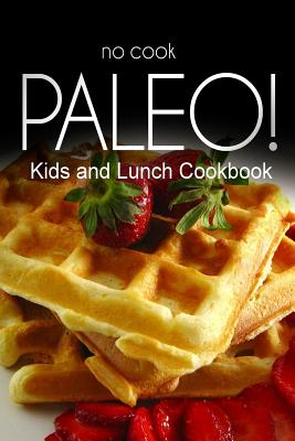 No-Cook Paleo! - Kids and Lunch Cookbook: Ultimate Caveman Cookbook Series, Perfect Companion for a Low Carb Lifestyle, and Raw Diet Food Lifestyle - Ben Plus Publishing No-Cook Paleo Series