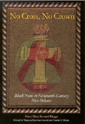 No Cross, No Crown: Black Nuns in Nineteenth-Century New Orleans - Deggs, Mary Bernard, Sister, and Nolan, Charles E (Editor), and Gould, Virginia Meacham (Editor)