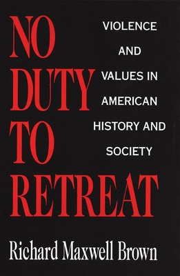 No Duty to Retreat: Violence and Values in American History and Society - Brown, Richard Maxwell