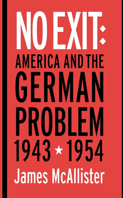 No Exit: America and the German Problem, 1943-1954 - McAllister, James