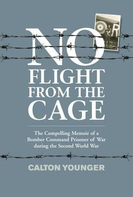 No Flight from the Cage: The Compelling Memoir of a Bomber Command Prisoner of War During the Second World War - Younger, Calton