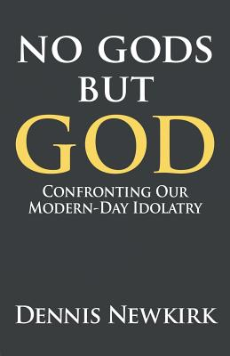 No Gods But God: Confronting Our Modern-Day Idolatry - Newkirk, Dennis