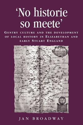 `No Historie So Meete': Gentry Culture and the Development of Local History in Elizabethan and Early Stuart England - Broadway, Jan