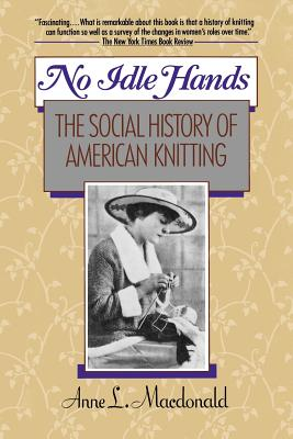 No Idle Hands: The Social History of American Knitting - MacDonald, Anne L