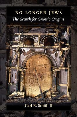 No Longer Jews: The Search for Gnostic Origins - Smith, Carl B