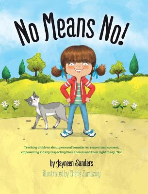 No Means No!: Teaching Personal Boundaries, Consent; Empowering Children by Respecting Their Choices and Right to Say 'No!' - Sanders, Jayneen