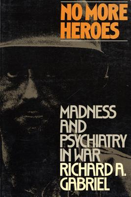 No More Heroes: Madness and Psychiatry in War - Gabriel, Richard A, and Richard, Gabriel