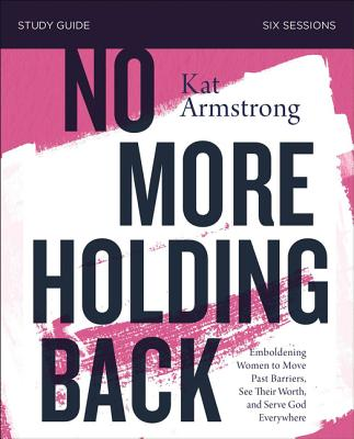 No More Holding Back Study Guide: Emboldening Women to Move Past Barriers, See Their Worth, and Serve God Everywhere - Armstrong, Kat