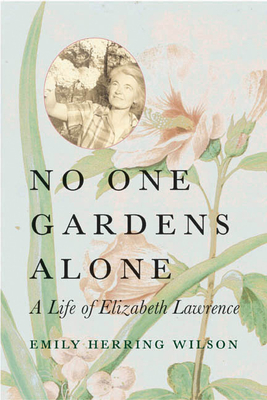 No One Gardens Alone: A Life of Elizabeth Lawrence - Wilson, Emily Herring