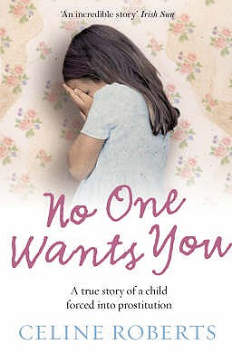 No One Wants You: A True Story of a Child Forced into Prostitution - Roberts, Celine