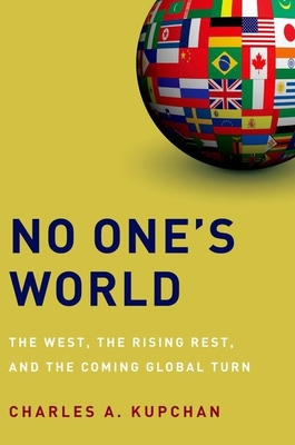 No One's World: The West, the Rising Rest, and the Coming Global Turn - Kupchan, Charles A