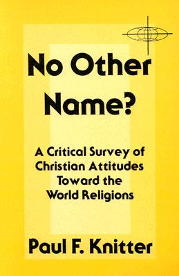 No Other Name?: A Critical Survey of Christian Attitudes Toward the World Religions - Knitter, Paul F