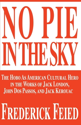 No Pie in the Sky: The Hobo as American Cultural Hero in the Works of Jack London, John DOS Passos, and Jack Kerouac - Feied, Frederick, Ph.D.