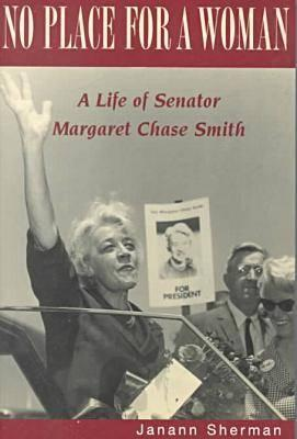 No Place for a Woman: A Life of Senator Margaret Chase Smith - Sherman, Janann