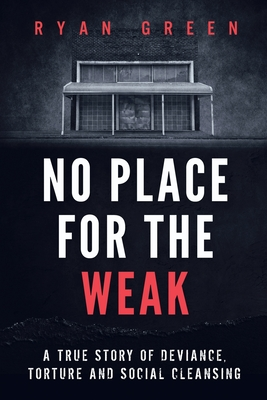No Place for the Weak: A True Story of Deviance, Torture and Social Cleansing - Green, Ryan