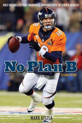 No Plan B: Most Valuable Peyton Manning's Comeback with the Denver Broncos - Kiszla, Mark
