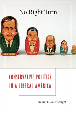 No Right Turn: Conservative Politics in a Liberal America - Courtwright, David T