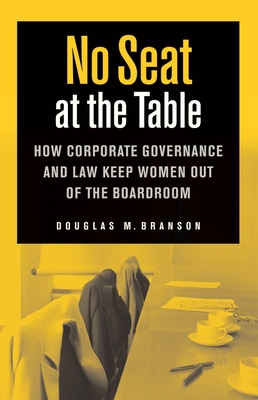 No Seat at the Table: How Corporate Governance and Law Keep Women Out of the Boardroom - Branson, Douglas M