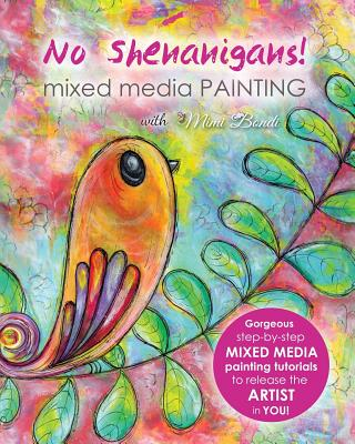 No Shenanigans! Mixed Media Painting: No-nonsense tutorials from start to finish to release the artist in you! - Bondi, Mimi