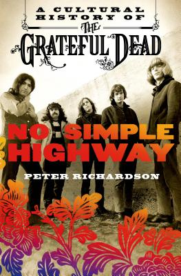 No Simple Highway: A Cultural History of the Grateful Dead - Richardson, Peter