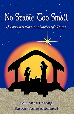 No Stable Too Small: Fifteen Christmas Plays for Churches of All Sizes - DeLong, Lois Anne, and Antonucci, Barbara Anne