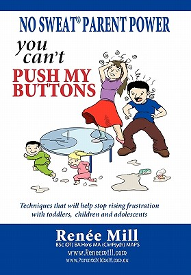 No Sweat Parent Power: You Can't Push My Buttons: Techniques That Will Help Stop Rising Frustration with Toddlers, Children and Adolescents. - Mill, Renee