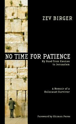 No Time for Patience: My Road from Kaunas to Jerusalem - A Memoir of a Holocaust Survivor - Birger, Zev, and Peres, Shimon