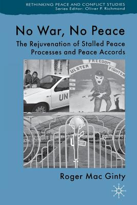 No War, No Peace: The Rejuvenation of Stalled Peace Processes and Peace Accords - Mac Ginty, Roger