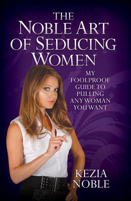 Noble Art of Seducing Women: My Foolproof Guide to Pulling Any Woman You Want - Noble, Kezia