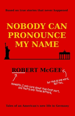 Nobody Can Pronounce My Name: An American's New Life in Germany - McGee, Robert