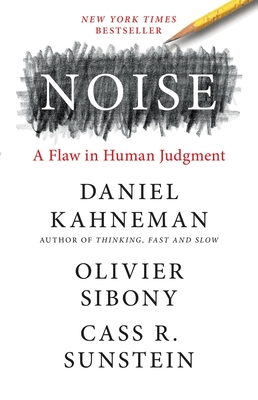 Noise: A Flaw in Human Judgment - Kahneman, Daniel, and Sibony, Olivier, and Sunstein, Cass R