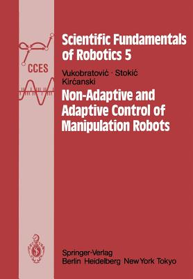 Non-Adaptive and Adaptive Control of Manipulation Robots - Vukobratovic, M, and Stokic, D, and Kircanski, N