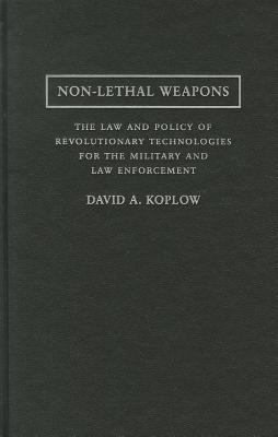 Non-Lethal Weapons: The Law and Policy of Revolutionary Technologies for the Military and Law Enforcement - Koplow, David A