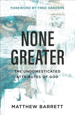 None Greater: The Undomesticated Attributes of God - Barrett, Matthew, and Sanders, Fred (Foreword by)